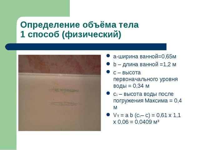 Определение объёма тела 1 способ (физический) а-ширина ванной=0,65м b – длина...