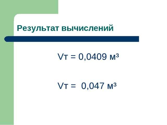 Результат вычислений Vт = 0,047 м³ Vт = 0,0409 м³