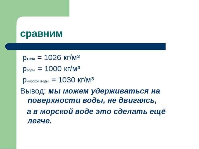 сравним pтела = 1026 кг/м³ pводы = 1000 кг/м³ pморской воды = 1030 кг/м³ Выво...