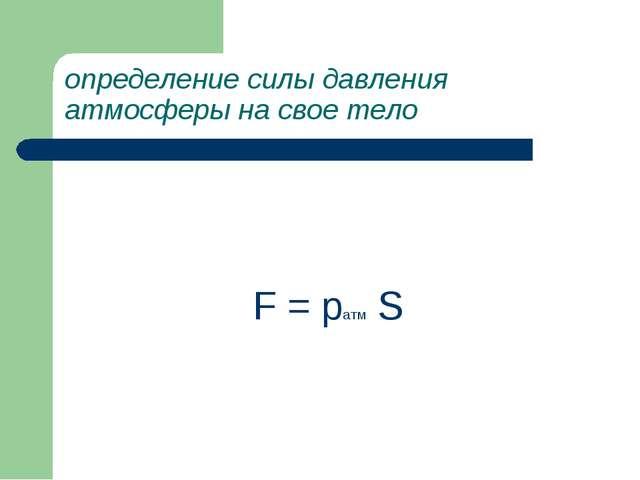 определение силы давления атмосферы на свое тело F = pатм S