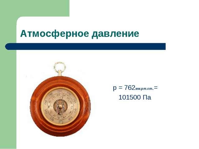 Атмосферное давление р = 762мм.рт.ст.= 101500 Па