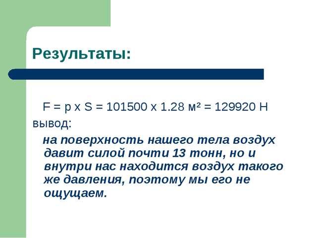Результаты: F = р х S = 101500 х 1.28 м² = 129920 Н вывод: на поверхность наш...