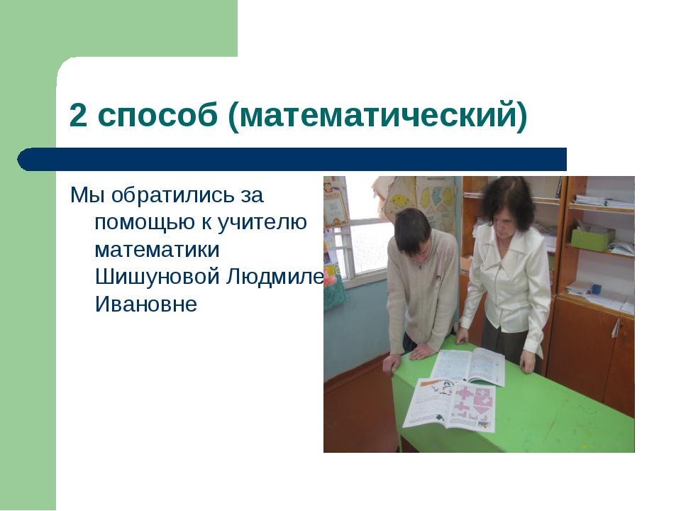 2 способ (математический) Мы обратились за помощью к учителю математики Шишун...