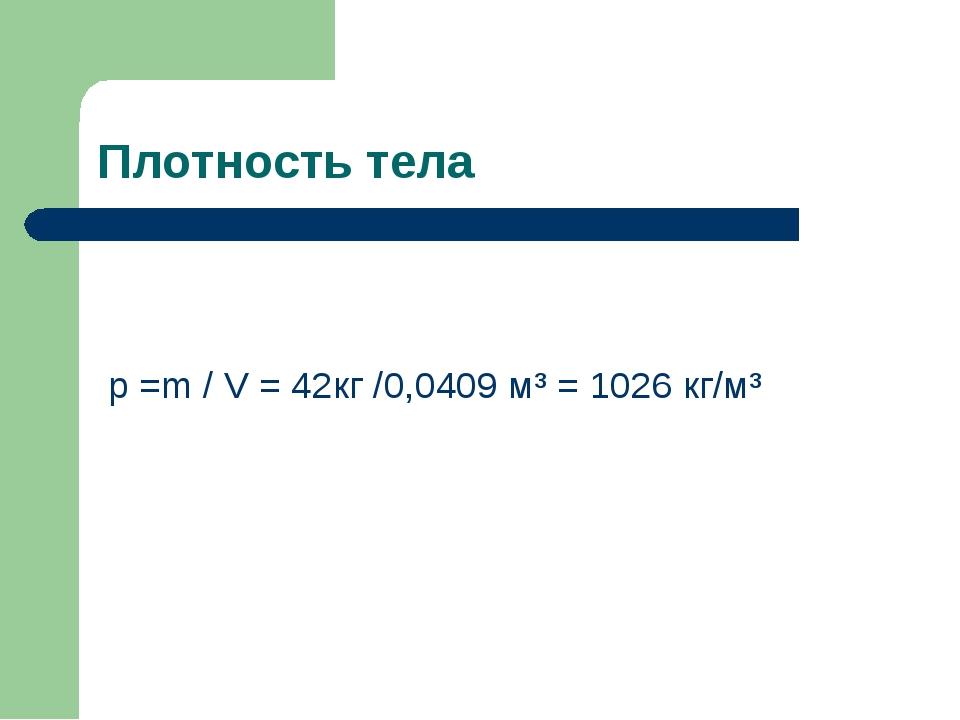 Плотность тела p =m / V = 42кг /0,0409 м³ = 1026 кг/м³