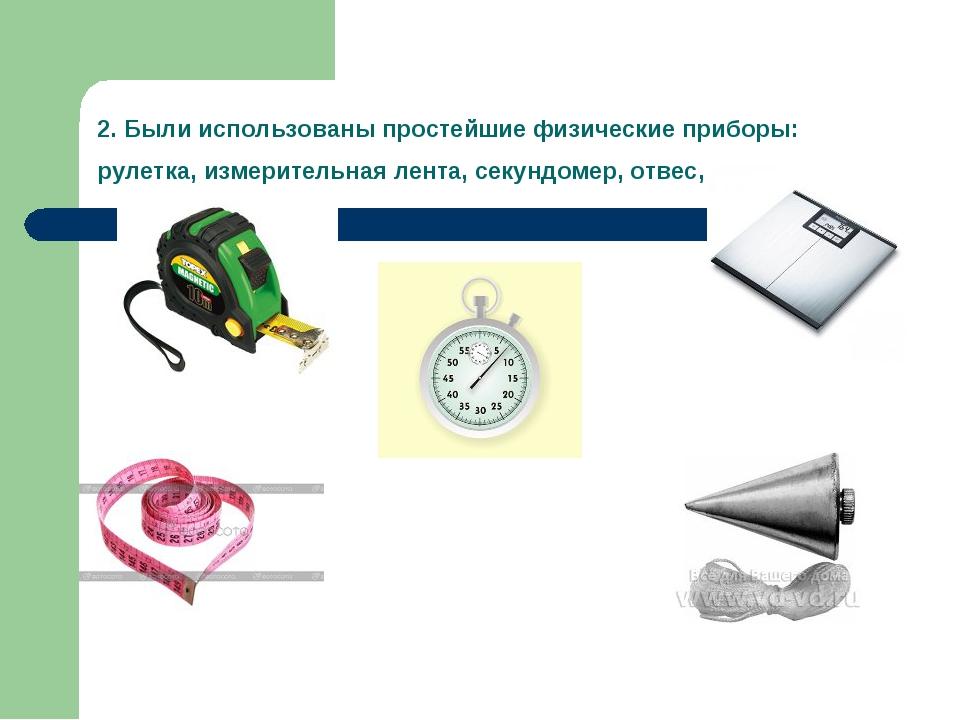 2. Были использованы простейшие физические приборы: рулетка, измерительная ле...