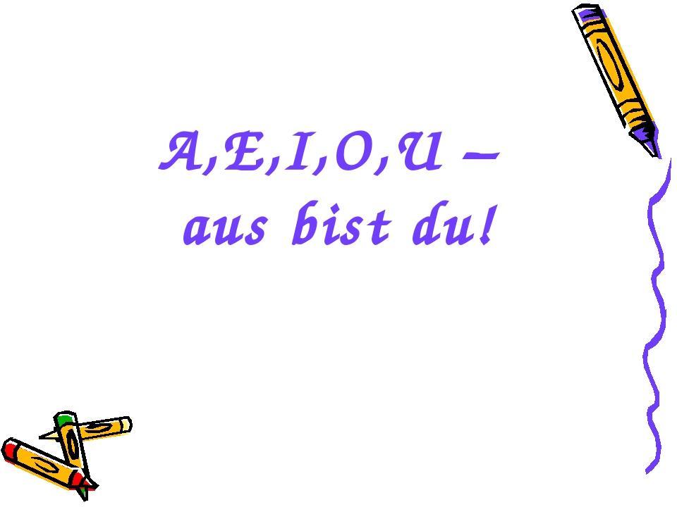 A,E,I,O,U – aus bist du!