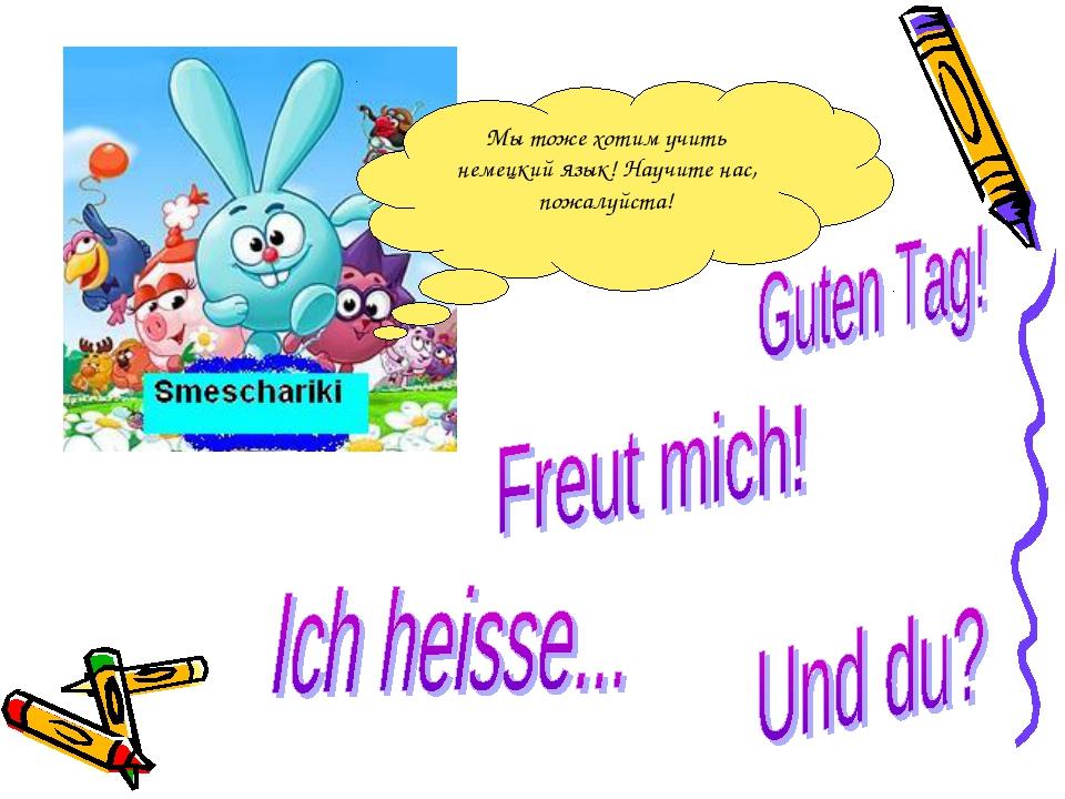 Мы тоже хотим учить немецкий язык! Научите нас, пожалуйста!