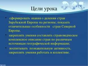 Цели урока сформировать знания о делении стран Зарубежной Европы на регионы;
