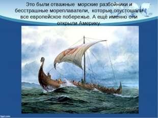 Это были отважныеморские разбойники и бесстрашные мореплаватели,которые о