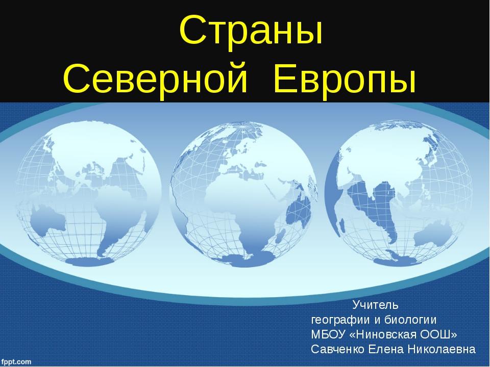 Страны Северной Европы Учитель географии и биологии МБОУ «Ниновская ООШ» Сав...