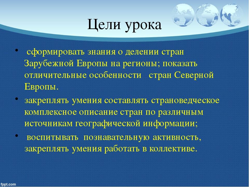 Цели урока сформировать знания о делении стран Зарубежной Европы на регионы;...