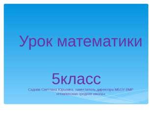 Урок математики 5класс Садова Светлана Юрьевна, заместитель директора МБОУ ВМ