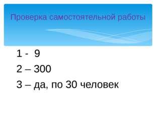 1 - 9 2 – 300 3 – да, по 30 человек Проверка самостоятельной работы