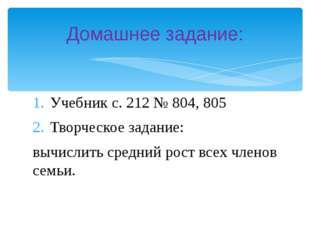 Учебник с. 212 № 804, 805 Творческое задание: вычислить средний рост всех чле