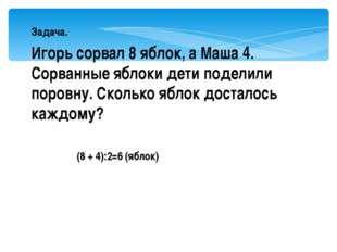 Задача. Игорь сорвал 8 яблок, а Маша 4. Сорванные яблоки дети поделили поров