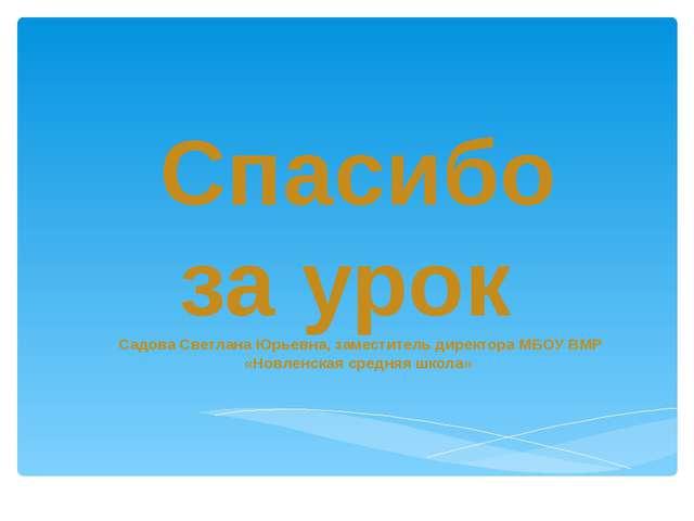 Спасибо за урок Садова Светлана Юрьевна, заместитель директора МБОУ ВМР «Новл...