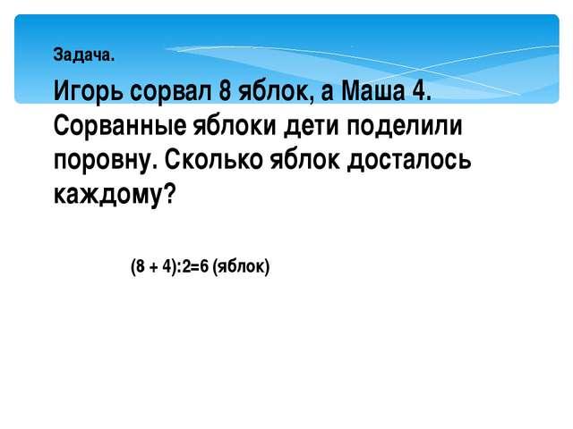 Задача. Игорь сорвал 8 яблок, а Маша 4. Сорванные яблоки дети поделили поров...