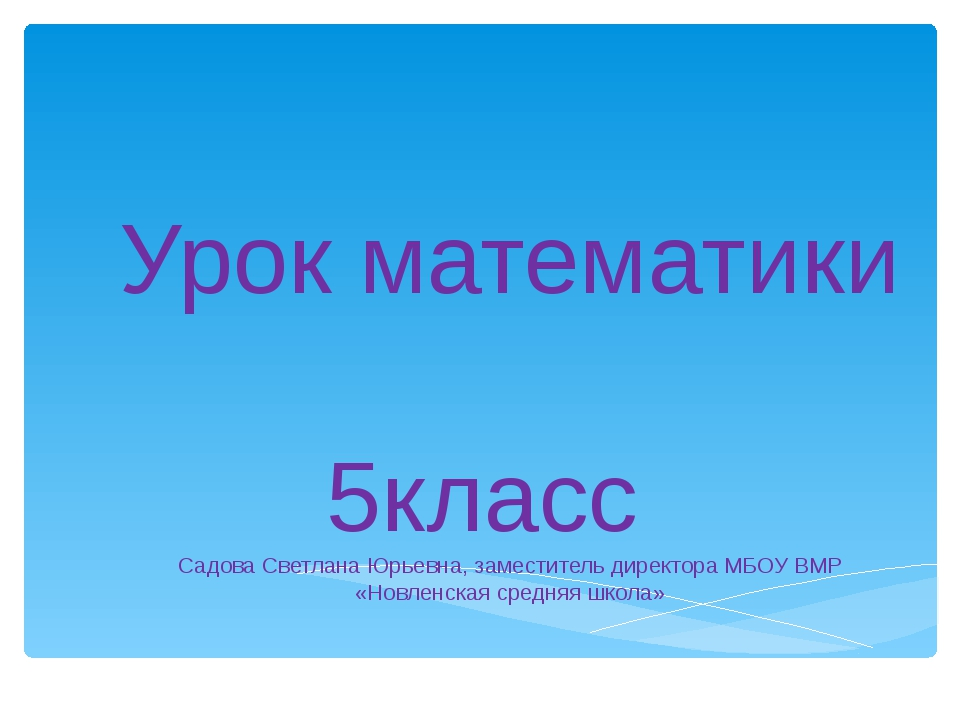 Урок математики 5класс Садова Светлана Юрьевна, заместитель директора МБОУ ВМ...