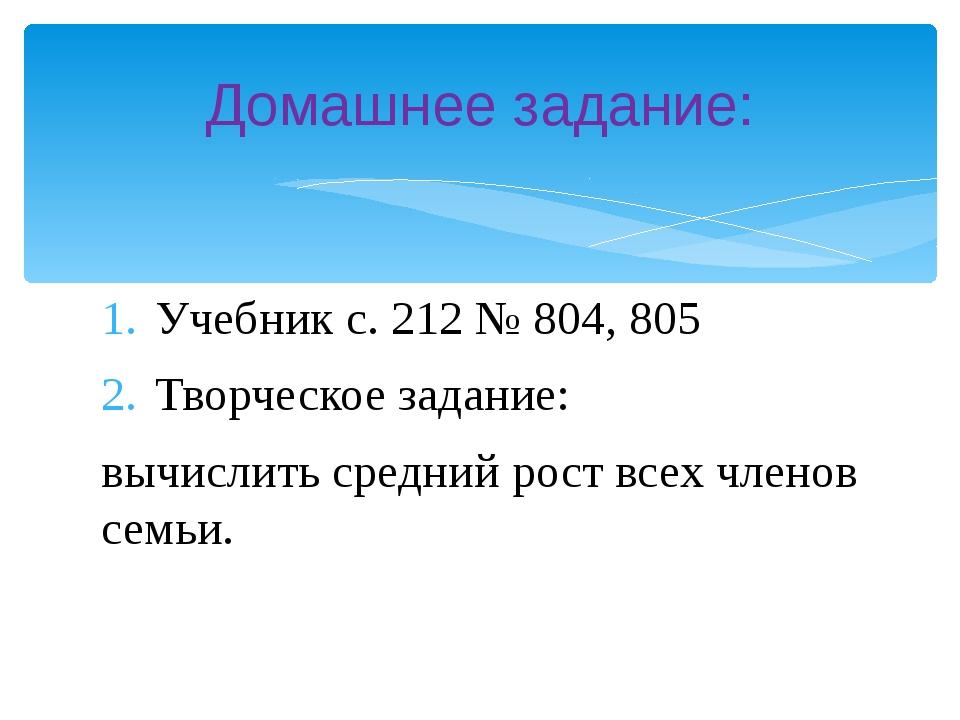 Учебник с. 212 № 804, 805 Творческое задание: вычислить средний рост всех чле...