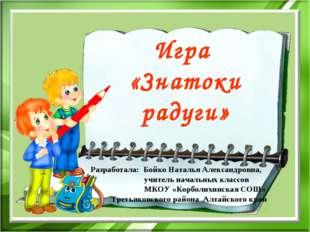 Игра «Знатоки радуги» Разработала: Бойко Наталья Александровна, учитель начал