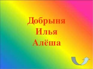 Добрыня Илья Алёша