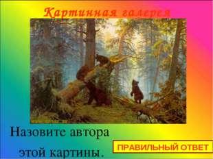 Картинная галерея Назовите автора этой картины. ПРАВИЛЬНЫЙ ОТВЕТ