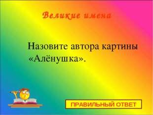 Великие имена Назовите автора картины «Алёнушка». ПРАВИЛЬНЫЙ ОТВЕТ