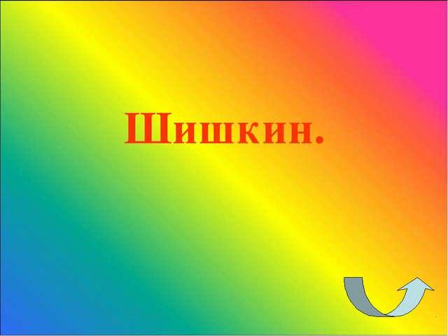 Шишкин.