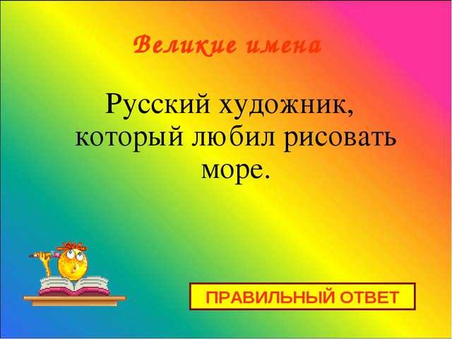 Великие имена Русский художник, который любил рисовать море. ПРАВИЛЬНЫЙ ОТВЕТ