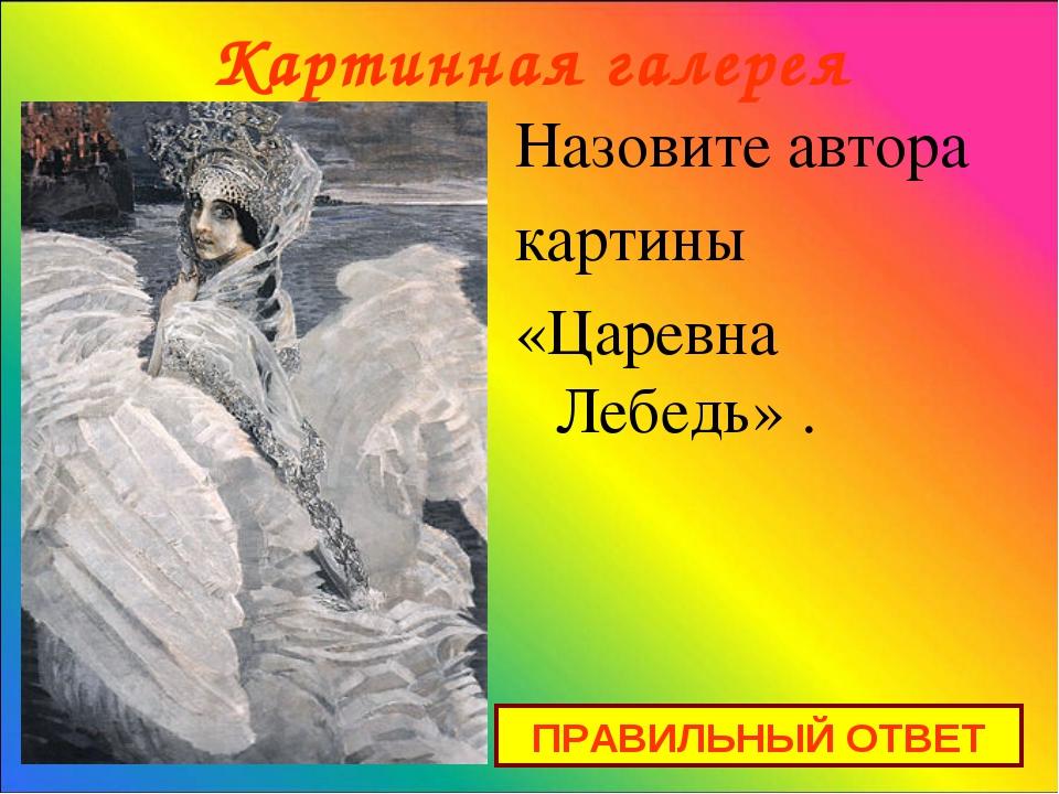 Картинная галерея Назовите автора картины «Царевна Лебедь» . ПРАВИЛЬНЫЙ ОТВЕТ