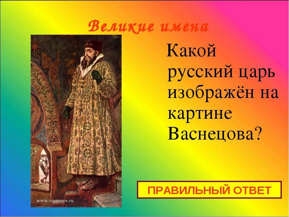 Великие имена Какой русский царь изображён на картине Васнецова? ПРАВИЛЬНЫЙ...