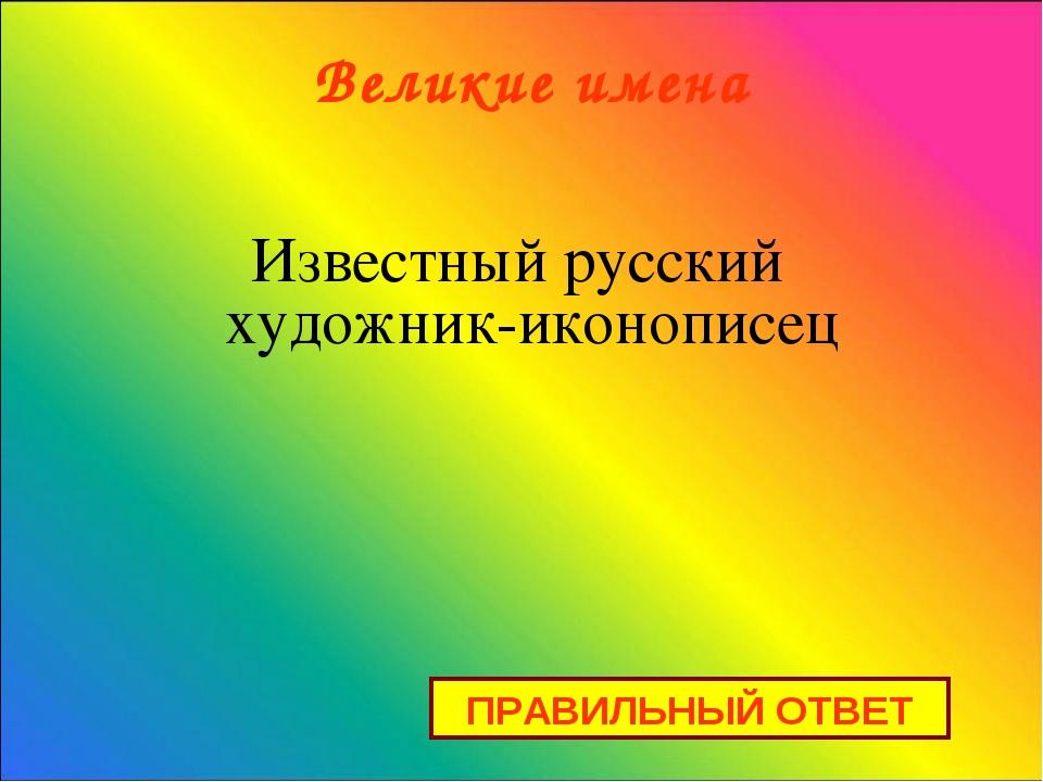 Великие имена Известный русский художник-иконописец ПРАВИЛЬНЫЙ ОТВЕТ