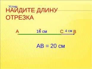 НАЙДИТЕ ДЛИНУ ОТРЕЗКА А В С 4 см АВ = 20 см ? 16 см Устно: