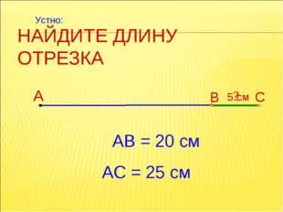 НАЙДИТЕ ДЛИНУ ОТРЕЗКА А В С АВ = 20 см ? 5 см АС = 25 см Устно: