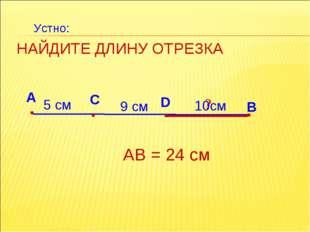 НАЙДИТЕ ДЛИНУ ОТРЕЗКА А В С 9 см АВ = 24 см ? 10см D 5 см Устно: