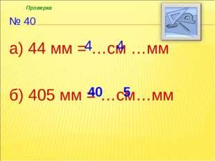 № 40 а) 44 мм = …см …мм б) 405 мм = …см…мм 4 4 40 5 Проверка