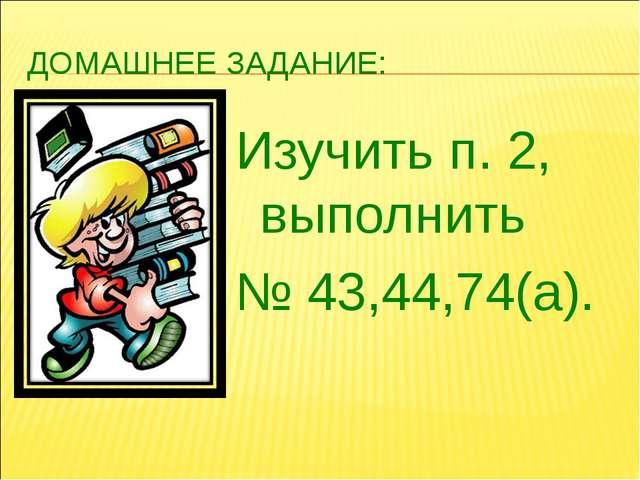 ДОМАШНЕЕ ЗАДАНИЕ: Изучить п. 2, выполнить № 43,44,74(а).