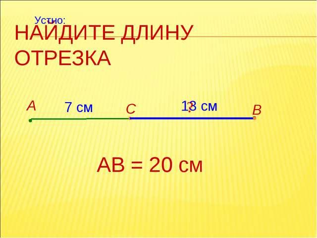 НАЙДИТЕ ДЛИНУ ОТРЕЗКА А В С 7 см АВ = 20 см ? 13 см Устно: