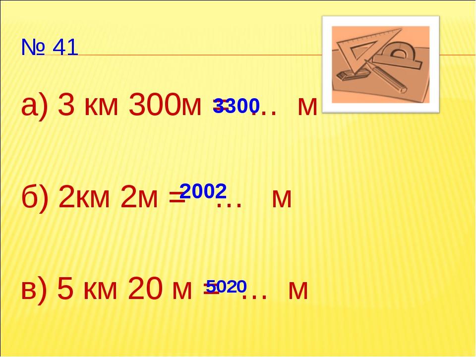 № 41 а) 3 км 300м = … м б) 2км 2м = … м в) 5 км 20 м = … м 3300 2002 5020
