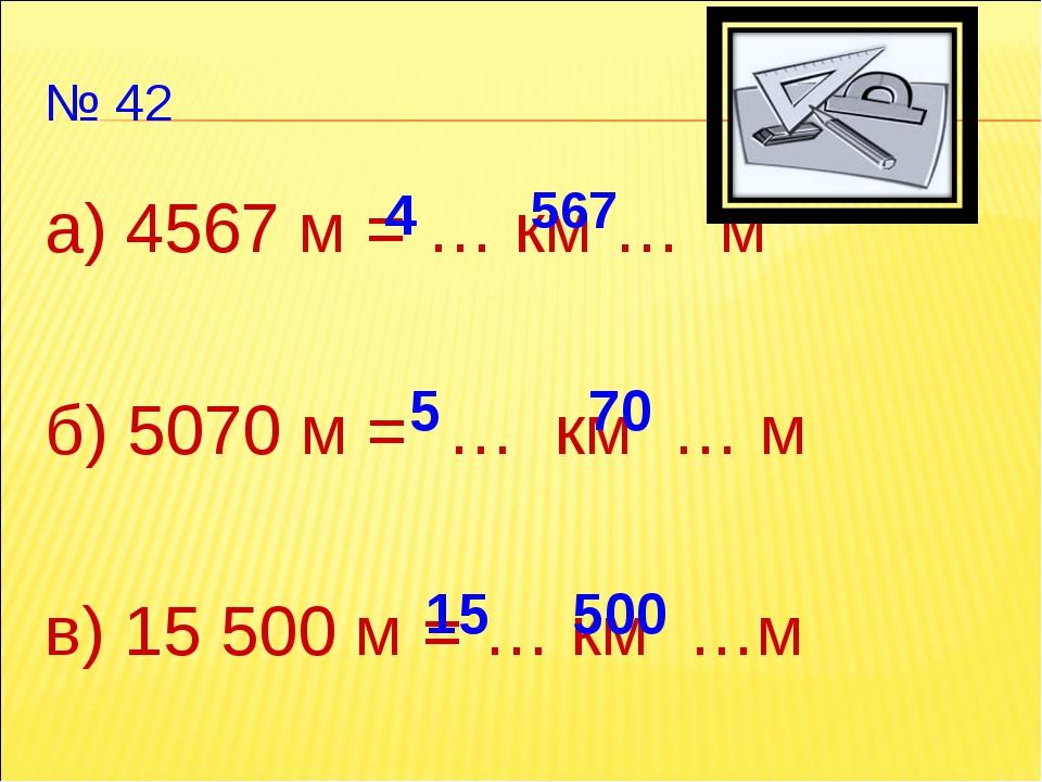 № 42 а) 4567 м = … км … м б) 5070 м = … км … м в) 15 500 м = … км …м 4 567 5...
