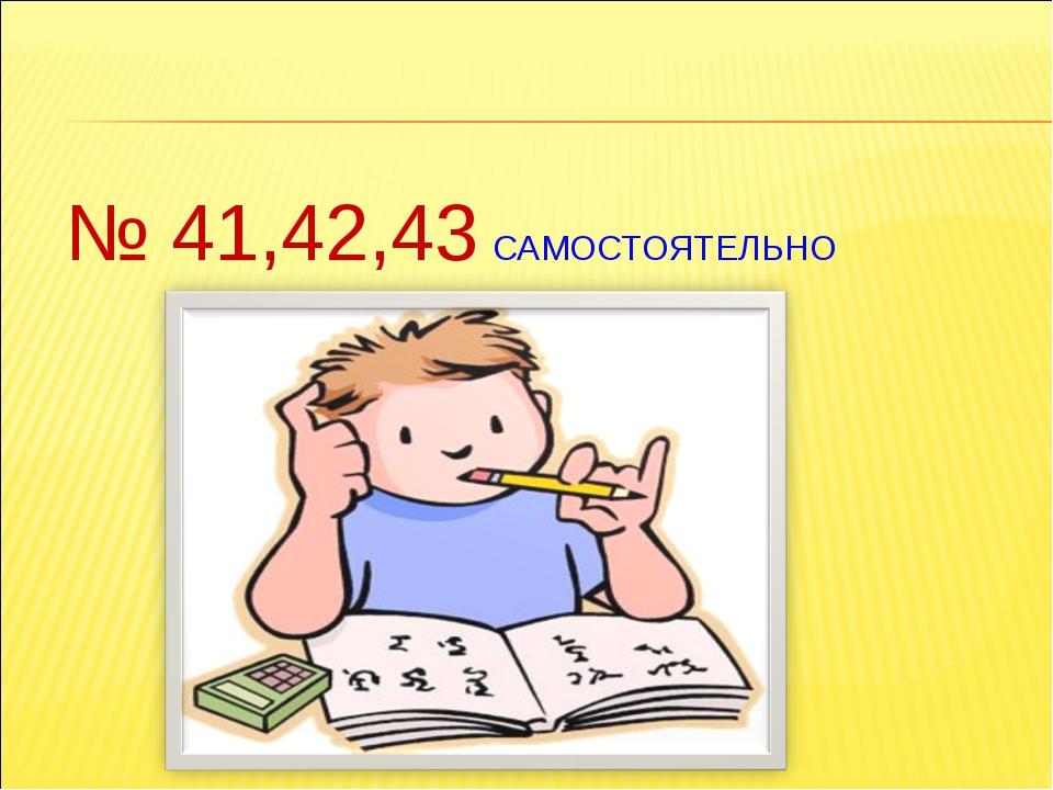 № 41,42,43 САМОСТОЯТЕЛЬНО