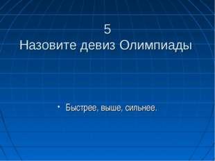 5 Назовите девиз Олимпиады Быстрее, выше, сильнее.