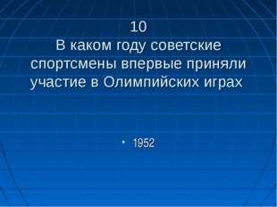 10 В каком году советские спортсмены впервые приняли участие в Олимпийских иг