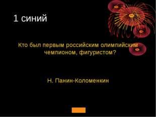 1 синий Кто был первым российским олимпийским чемпионом, фигуристом? Н. Панин