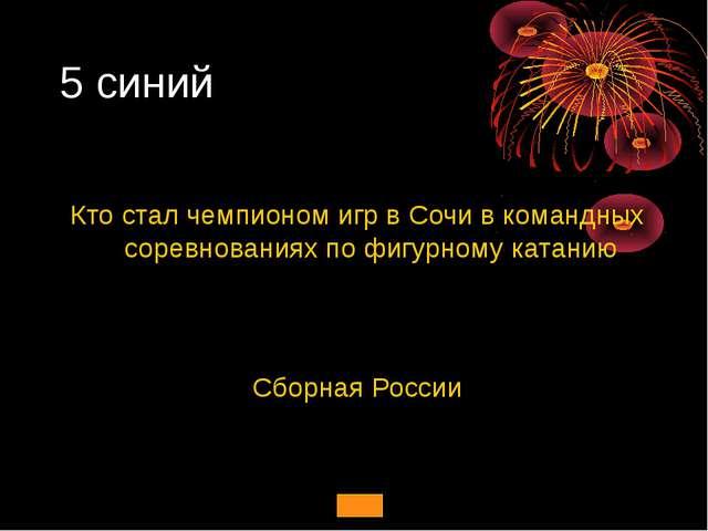 5 синий Кто стал чемпионом игр в Сочи в командных соревнованиях по фигурному...