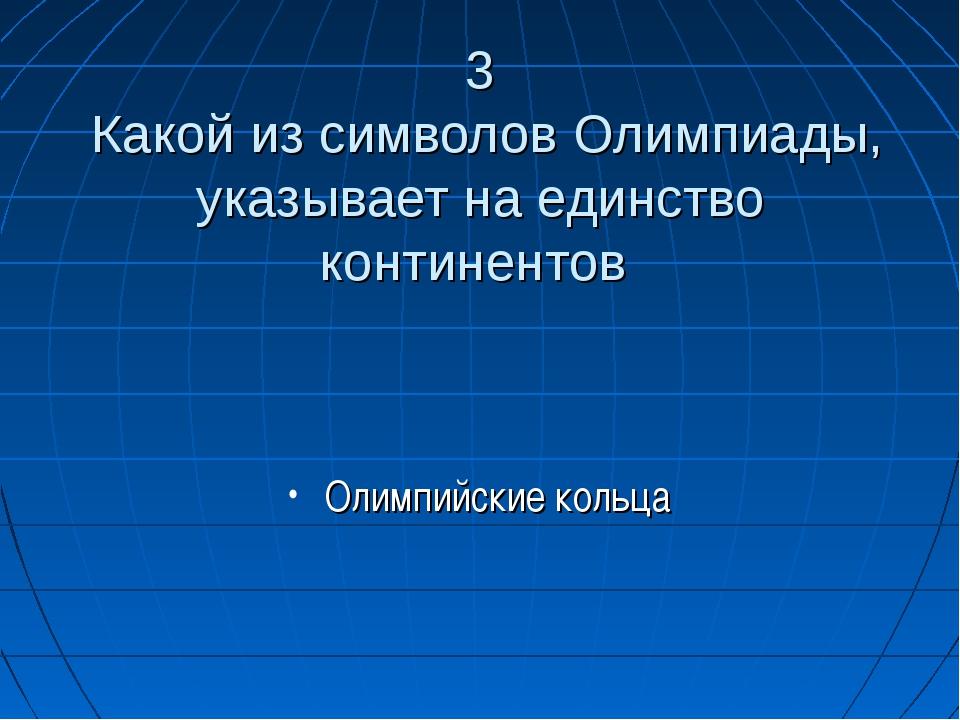 3 Какой из символов Олимпиады, указывает на единство континентов Олимпийские...