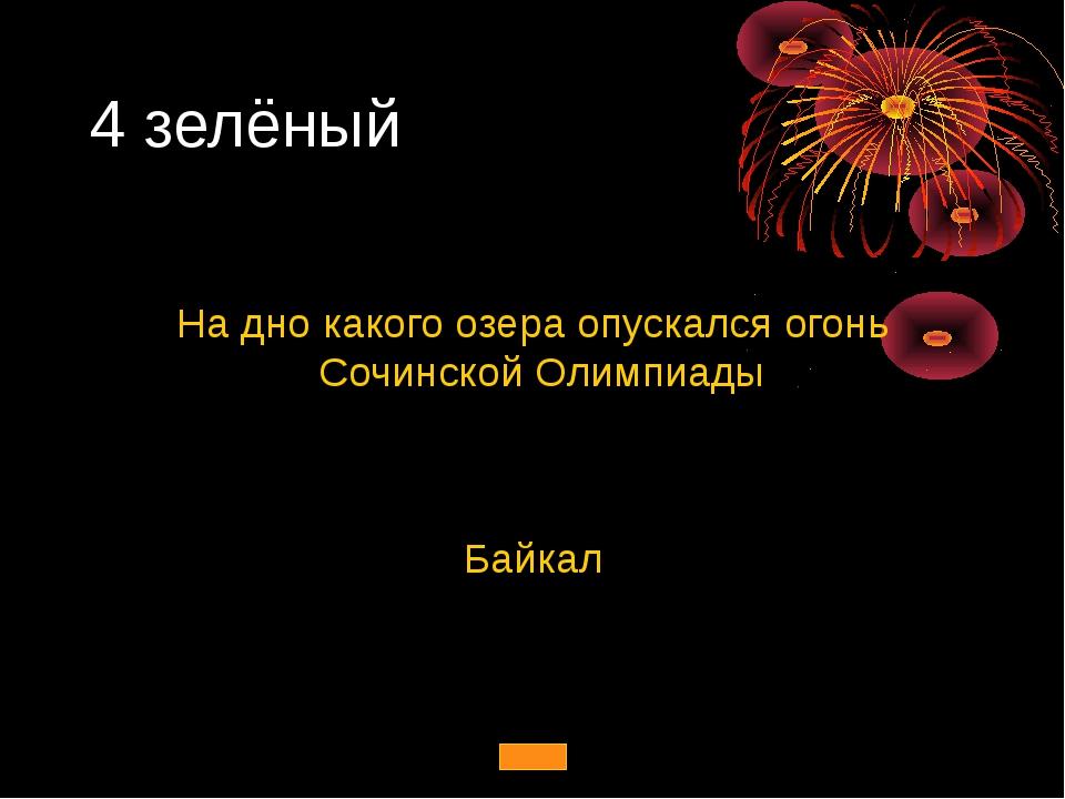 4 зелёный На дно какого озера опускался огонь Сочинской Олимпиады Байкал