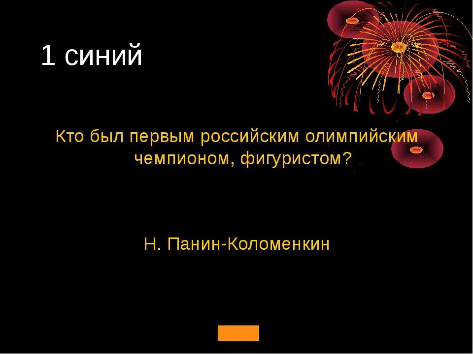 1 синий Кто был первым российским олимпийским чемпионом, фигуристом? Н. Панин...