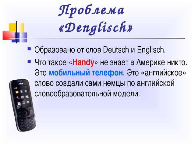Проблема «Denglisch» Образовано от слов Deutsch и Englisch. Что такое «Handy»...