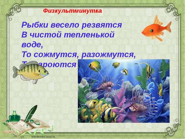 Рыбки весело резвятся В чистой тепленькой воде, То сожмутся, разожмутся, То з...